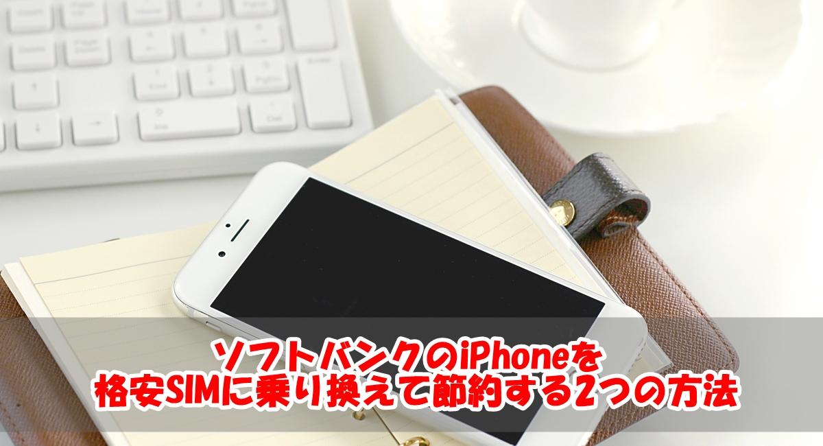 ソフトバンクのiPhoneを格安SIMに乗り換えて節約する2つの方法
