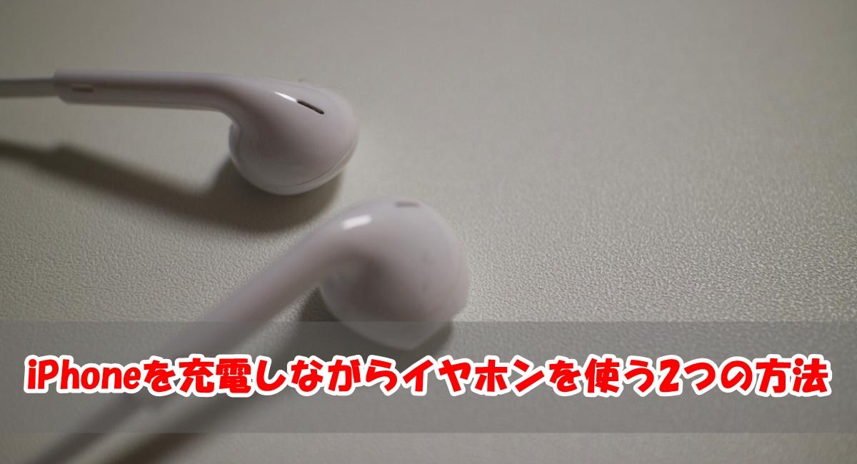 iPhoneを充電しながらイヤホンを使う2つの方法